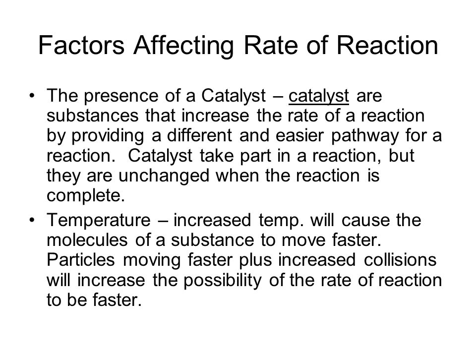 Factors Affecting Rate of Reaction The presence of a Catalyst – catalyst are substances that increase the rate of a reaction by providing a different and easier pathway for a reaction.