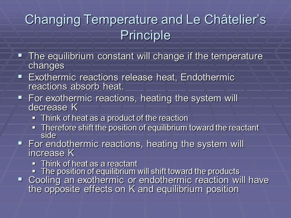 Changing Temperature and Le Châtelier's Principle  The equilibrium constant will change if the temperature changes  Exothermic reactions release heat, Endothermic reactions absorb heat.