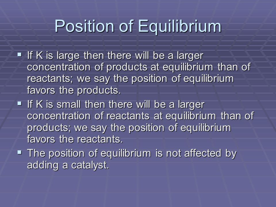Position of Equilibrium  If K is large then there will be a larger concentration of products at equilibrium than of reactants; we say the position of equilibrium favors the products.