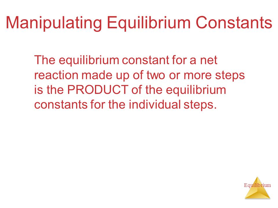 Equilibrium Manipulating Equilibrium Constants The equilibrium constant for a net reaction made up of two or more steps is the PRODUCT of the equilibrium constants for the individual steps.