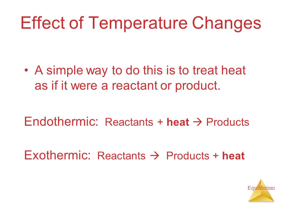 Equilibrium Effect of Temperature Changes A simple way to do this is to treat heat as if it were a reactant or product.