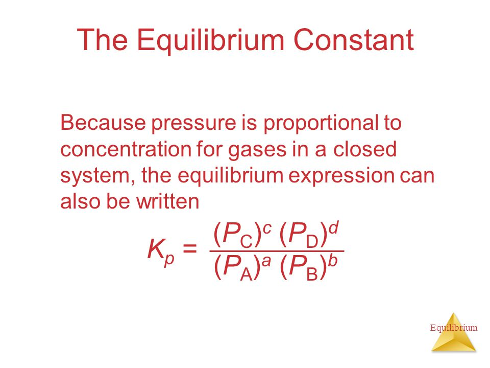 Equilibrium The Equilibrium Constant Because pressure is proportional to concentration for gases in a closed system, the equilibrium expression can also be written K p = (P C ) c (P D ) d (P A ) a (P B ) b