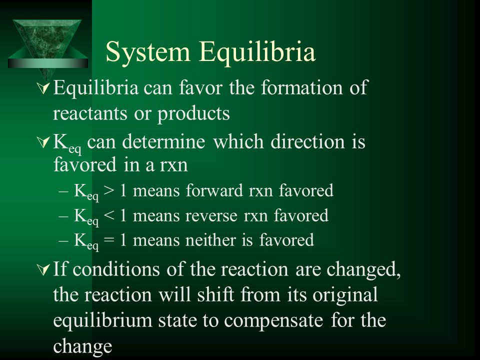 System Equilibria  Equilibria can favor the formation of reactants or products  K eq can determine which direction is favored in a rxn –K eq > 1 means forward rxn favored –K eq < 1 means reverse rxn favored –K eq = 1 means neither is favored  If conditions of the reaction are changed, the reaction will shift from its original equilibrium state to compensate for the change