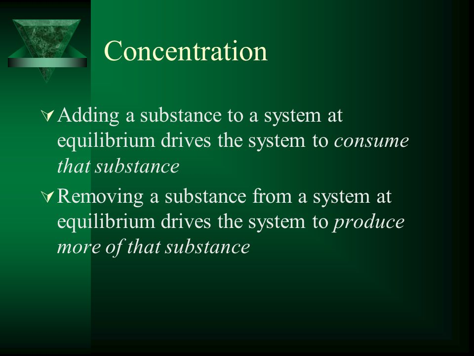 Concentration  Adding a substance to a system at equilibrium drives the system to consume that substance  Removing a substance from a system at equilibrium drives the system to produce more of that substance