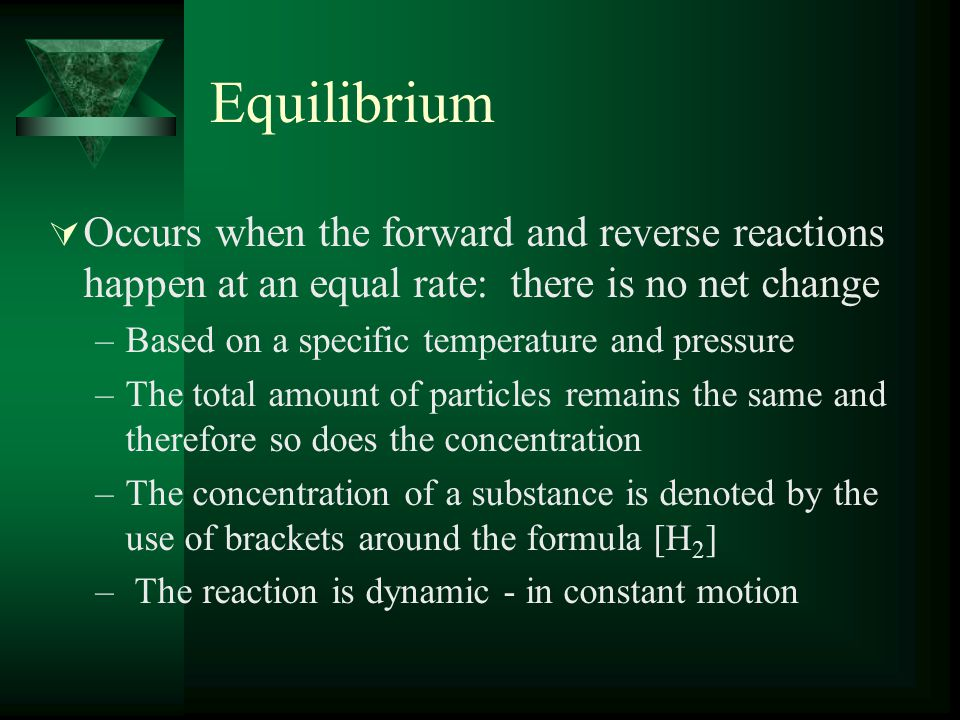 Equilibrium  Occurs when the forward and reverse reactions happen at an equal rate: there is no net change –Based on a specific temperature and pressure –The total amount of particles remains the same and therefore so does the concentration –The concentration of a substance is denoted by the use of brackets around the formula [H 2 ] – The reaction is dynamic - in constant motion