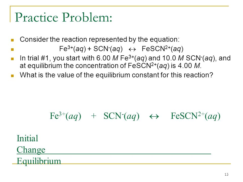13 Practice Problem: Consider the reaction represented by the equation: Fe 3+ (aq) + SCN - (aq)  FeSCN 2+ (aq) In trial #1, you start with 6.00 M Fe 3+ (aq) and 10.0 M SCN - (aq), and at equilibrium the concentration of FeSCN 2+ (aq) is 4.00 M.