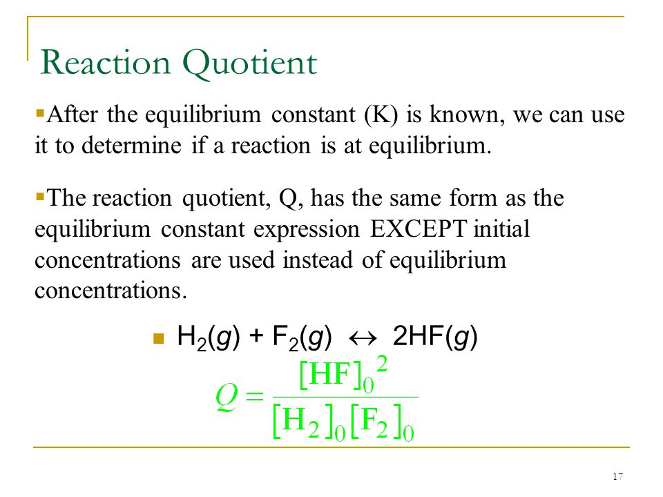 17 Reaction Quotient H 2 (g) + F 2 (g)  2HF(g)  After the equilibrium constant (K) is known, we can use it to determine if a reaction is at equilibrium.