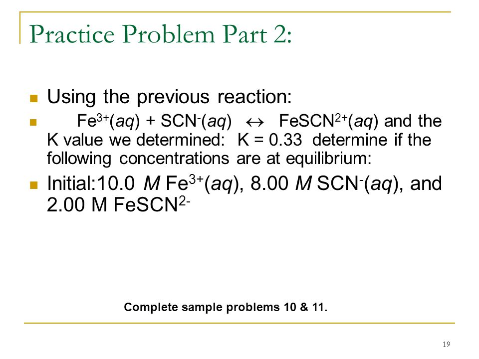 19 Practice Problem Part 2: Using the previous reaction: Fe 3+ (aq) + SCN - (aq)  FeSCN 2+ (aq) and the K value we determined: K = 0.33 determine if the following concentrations are at equilibrium: Initial:10.0 M Fe 3+ (aq), 8.00 M SCN - (aq), and 2.00 M FeSCN 2- Complete sample problems 10 & 11.