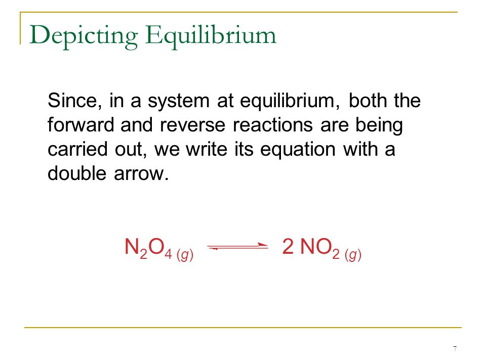 7 Depicting Equilibrium Since, in a system at equilibrium, both the forward and reverse reactions are being carried out, we write its equation with a double arrow.
