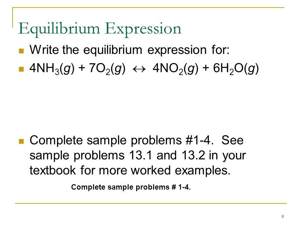 9 Equilibrium Expression Write the equilibrium expression for: 4NH 3 (g) + 7O 2 (g)  4NO 2 (g) + 6H 2 O(g) Complete sample problems #1-4.