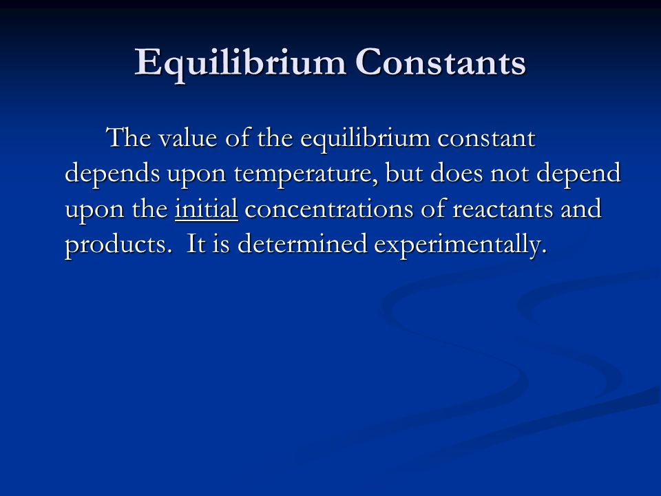 Equilibrium Constants The value of the equilibrium constant depends upon temperature, but does not depend upon the initial concentrations of reactants and products.