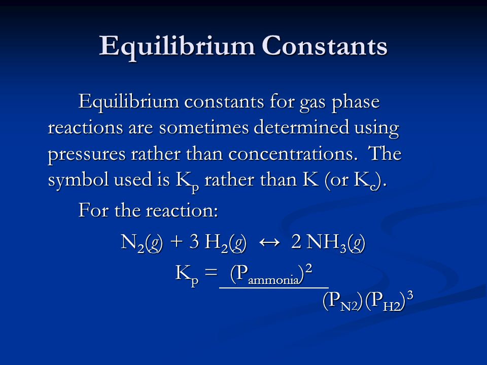 Equilibrium Constants Equilibrium constants for gas phase reactions are sometimes determined using pressures rather than concentrations.