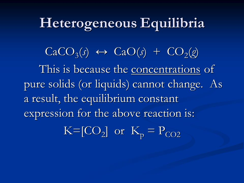 Heterogeneous Equilibria CaCO 3 (s) ↔ CaO(s) + CO 2 (g) This is because the concentrations of pure solids (or liquids) cannot change.