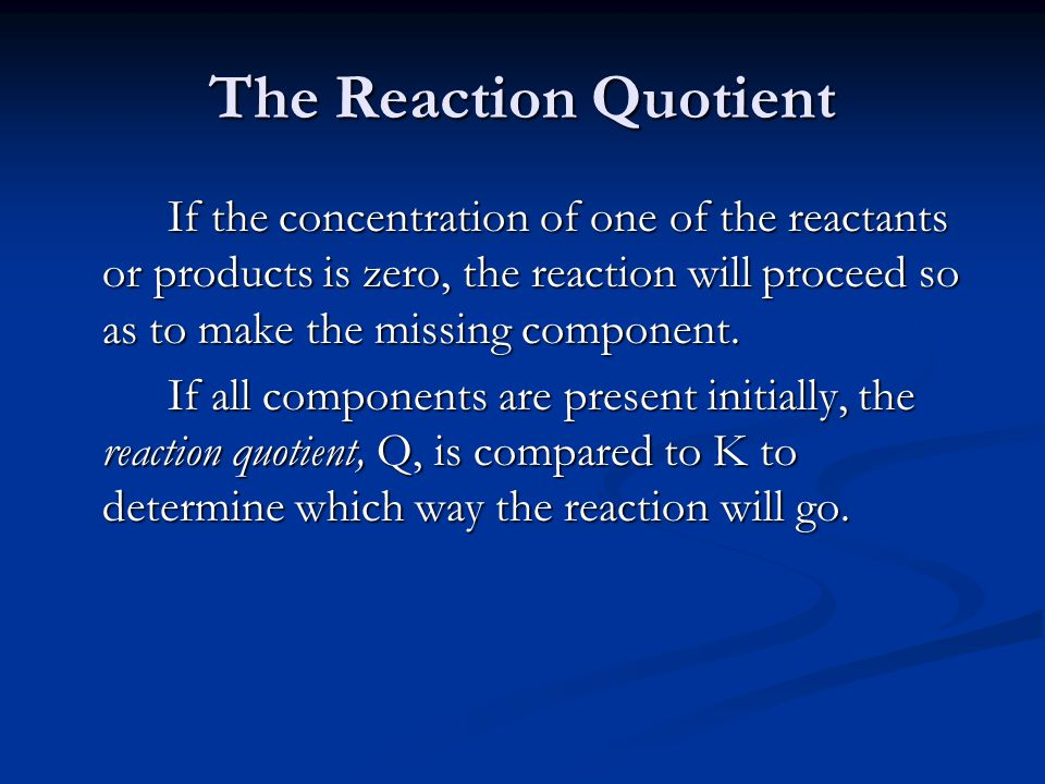 The Reaction Quotient If the concentration of one of the reactants or products is zero, the reaction will proceed so as to make the missing component.