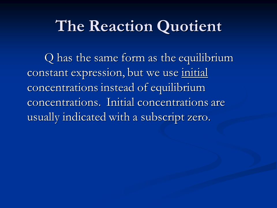 The Reaction Quotient Q has the same form as the equilibrium constant expression, but we use initial concentrations instead of equilibrium concentrations.