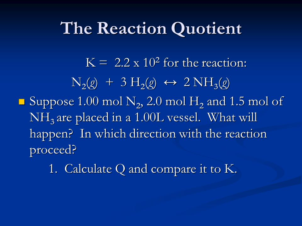 The Reaction Quotient K = 2.2 x 10 2 for the reaction: N 2 (g) + 3 H 2 (g) ↔ 2 NH 3 (g) Suppose 1.00 mol N 2, 2.0 mol H 2 and 1.5 mol of NH 3 are placed in a 1.00L vessel.