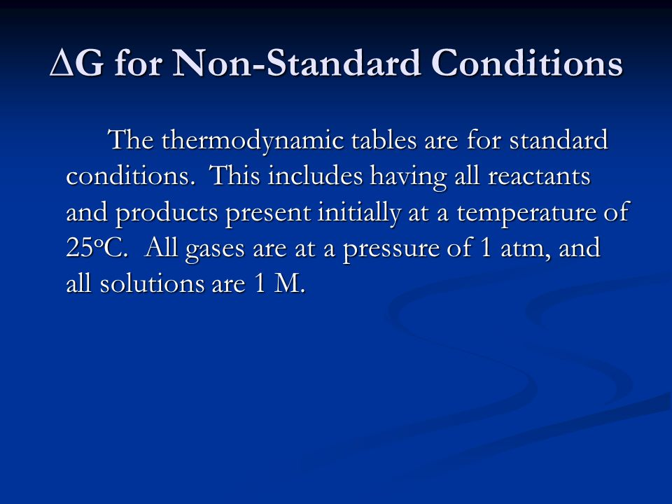 ∆G for Non-Standard Conditions The thermodynamic tables are for standard conditions.