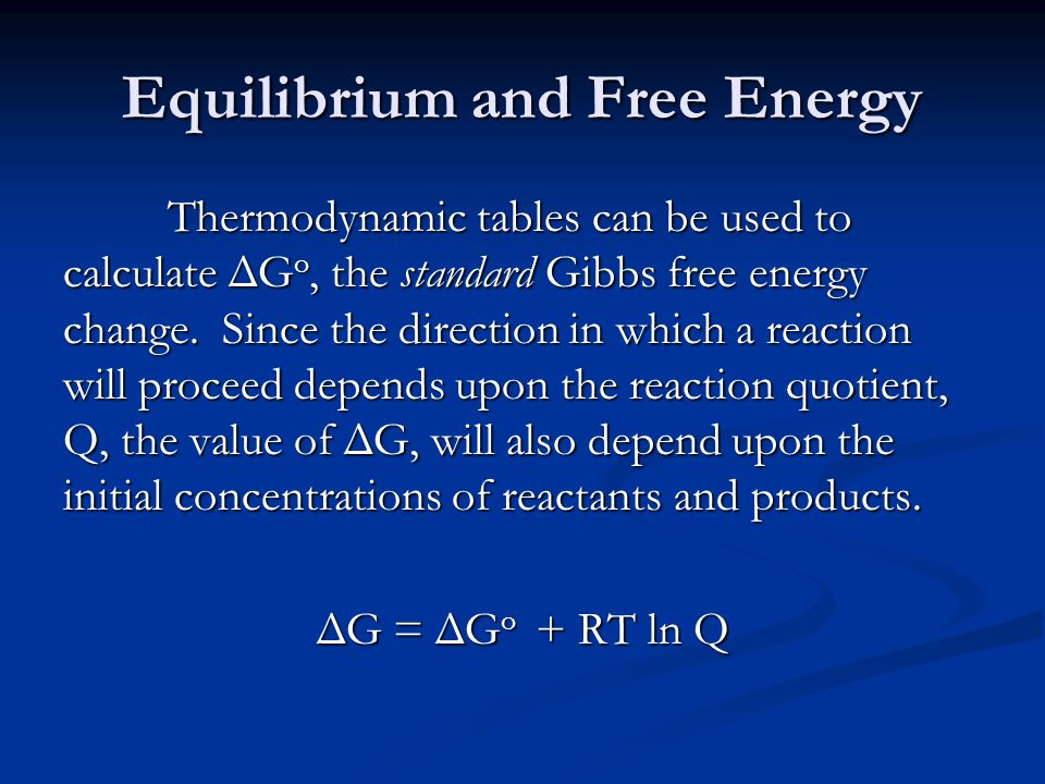 Equilibrium and Free Energy Thermodynamic tables can be used to calculate ΔG o, the standard Gibbs free energy change.