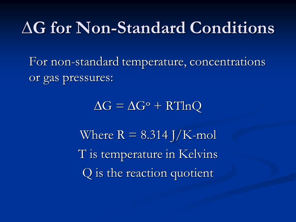∆G for Non-Standard Conditions For non-standard temperature, concentrations or gas pressures: ∆G = ∆G o + RTlnQ Where R = J/K-mol T is temperature in Kelvins Q is the reaction quotient