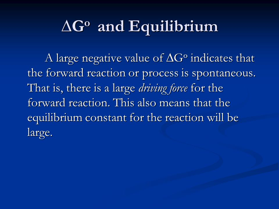 ∆G o and Equilibrium A large negative value of ∆G o indicates that the forward reaction or process is spontaneous.