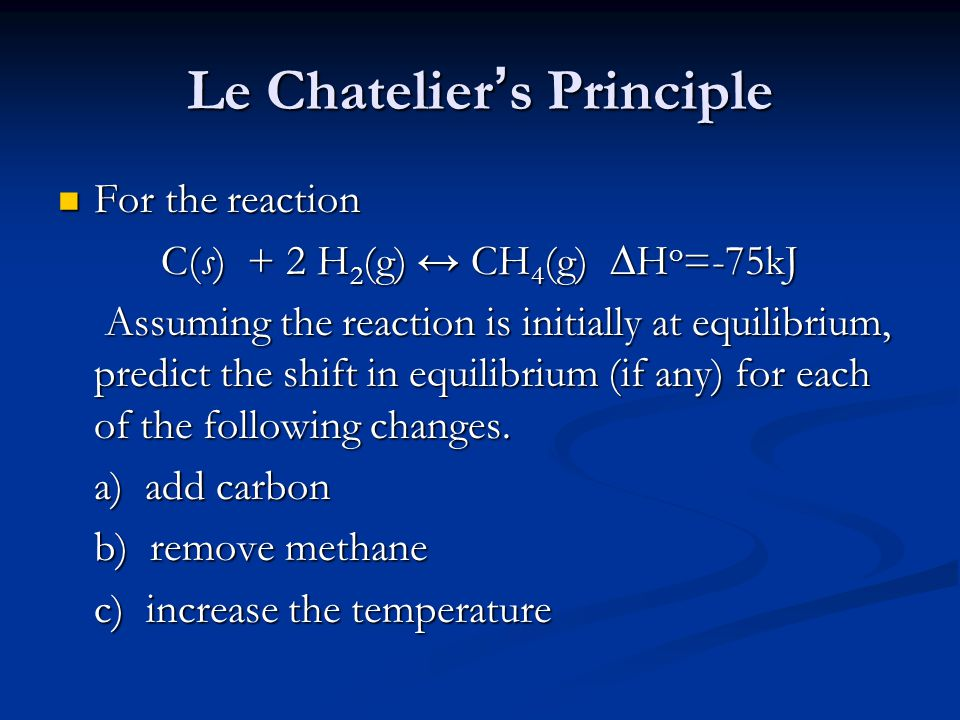 Le Chatelier's Principle For the reaction For the reaction C(s) + 2 H 2 (g) ↔ CH 4 (g) ∆H o =-75kJ Assuming the reaction is initially at equilibrium, predict the shift in equilibrium (if any) for each of the following changes.