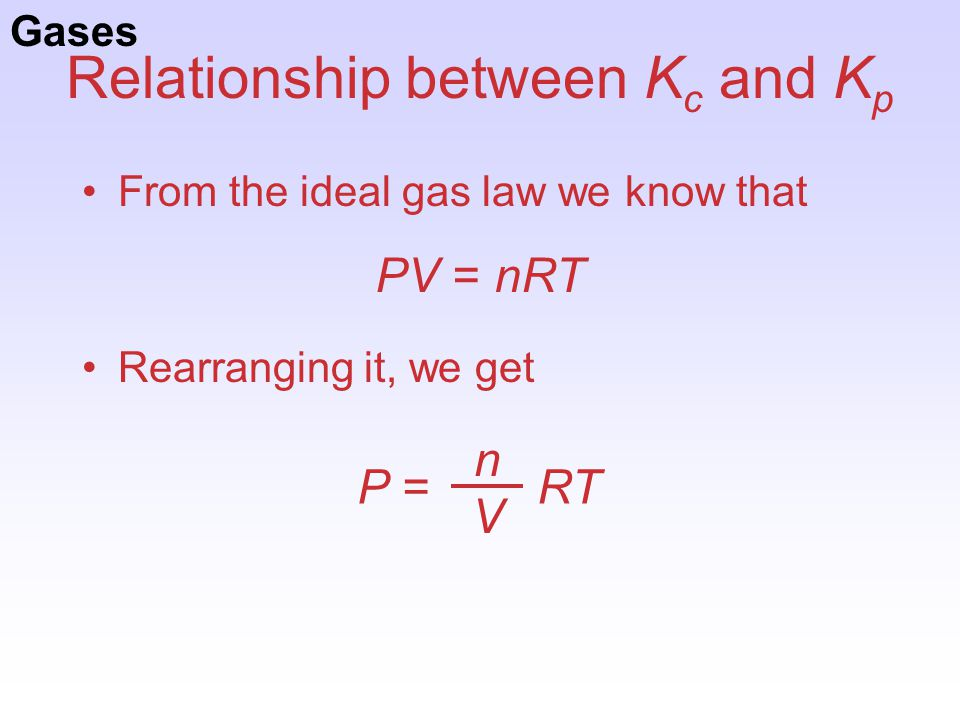 Relationship between K c and K p From the ideal gas law we know that Rearranging it, we get PV = nRT P = RT nVnV Gases