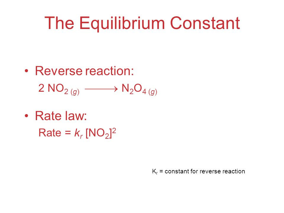 The Equilibrium Constant Reverse reaction: 2 NO 2 (g)  N 2 O 4 (g) Rate law: Rate = k r [NO 2 ] 2 K r = constant for reverse reaction