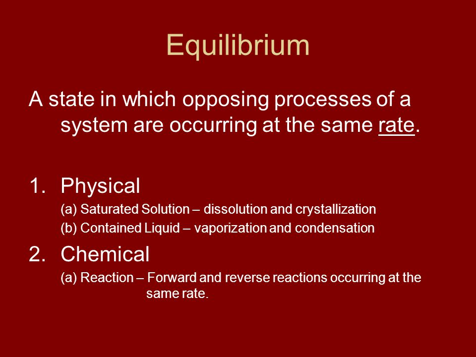 Equilibrium A state in which opposing processes of a system are occurring at the same rate.