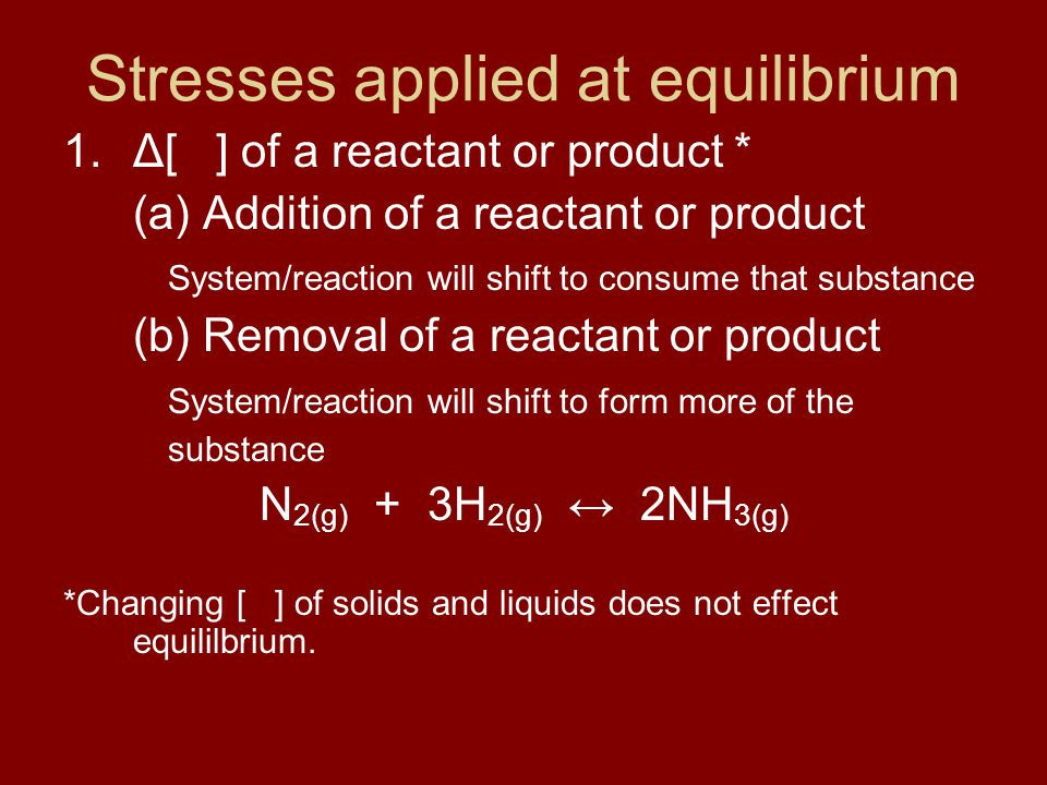 Stresses applied at equilibrium 1.Δ[ ] of a reactant or product * (a) Addition of a reactant or product System/reaction will shift to consume that substance (b) Removal of a reactant or product System/reaction will shift to form more of the substance N 2(g) + 3H 2(g) ↔ 2NH 3(g) *Changing [ ] of solids and liquids does not effect equililbrium.