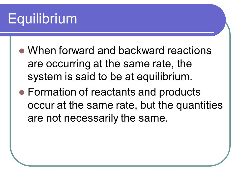 Equilibrium When forward and backward reactions are occurring at the same rate, the system is said to be at equilibrium.
