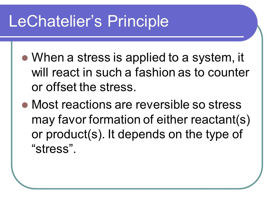 LeChatelier's Principle When a stress is applied to a system, it will react in such a fashion as to counter or offset the stress.