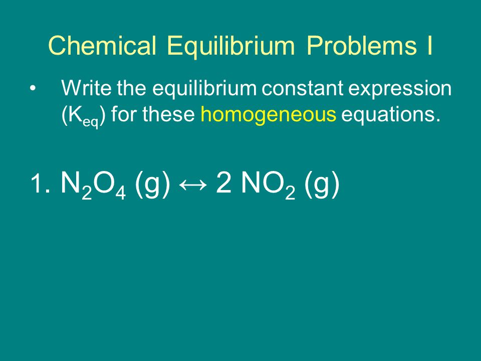 Chemical Equilibrium Problems I Write the equilibrium constant expression (K eq ) for these homogeneous equations.