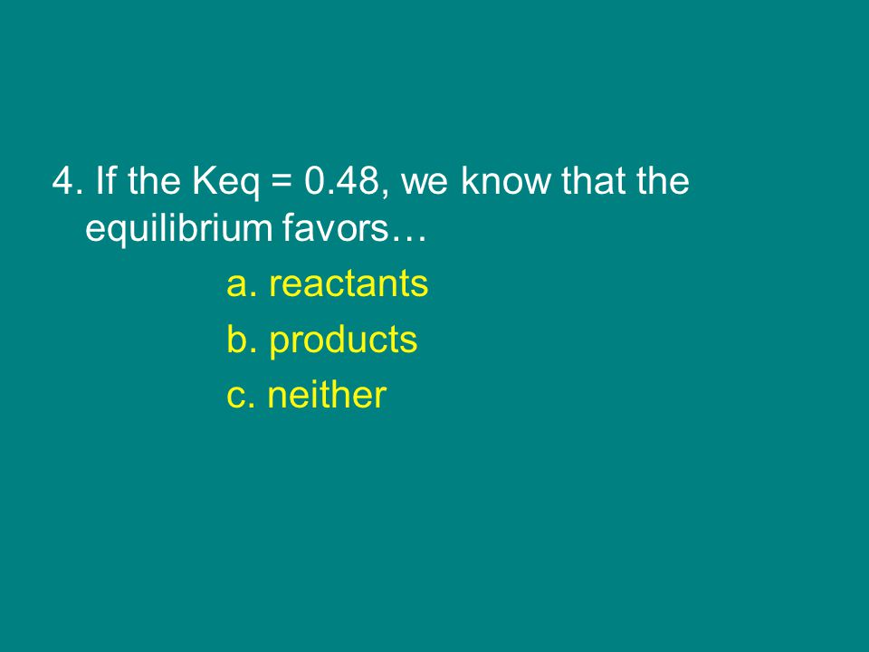 4. If the Keq = 0.48, we know that the equilibrium favors… a. reactants b. products c. neither