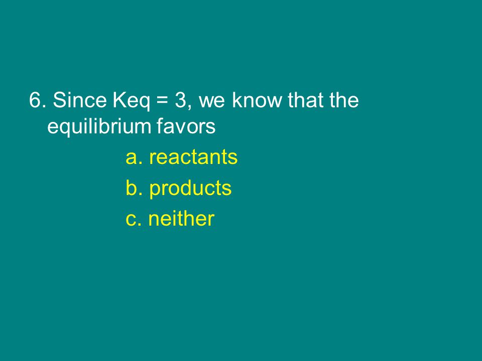 6. Since Keq = 3, we know that the equilibrium favors a. reactants b. products c. neither