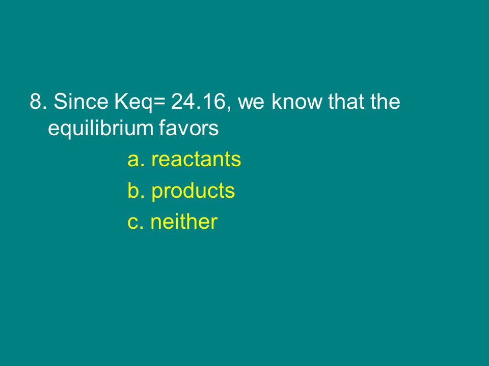 8. Since Keq= 24.16, we know that the equilibrium favors a. reactants b. products c. neither