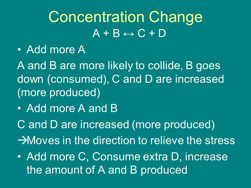 Concentration Change A + B ↔ C + D Add more A A and B are more likely to collide, B goes down (consumed), C and D are increased (more produced) Add more A and B C and D are increased (more produced)  Moves in the direction to relieve the stress Add more C, Consume extra D, increase the amount of A and B produced