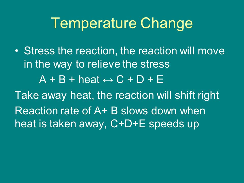 Temperature Change Stress the reaction, the reaction will move in the way to relieve the stress A + B + heat ↔ C + D + E Take away heat, the reaction will shift right Reaction rate of A+ B slows down when heat is taken away, C+D+E speeds up