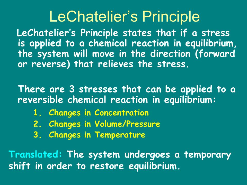 LeChatelier's Principle states that if a stress is applied to a chemical reaction in equilibrium, the system will move in the direction (forward or reverse) that relieves the stress.