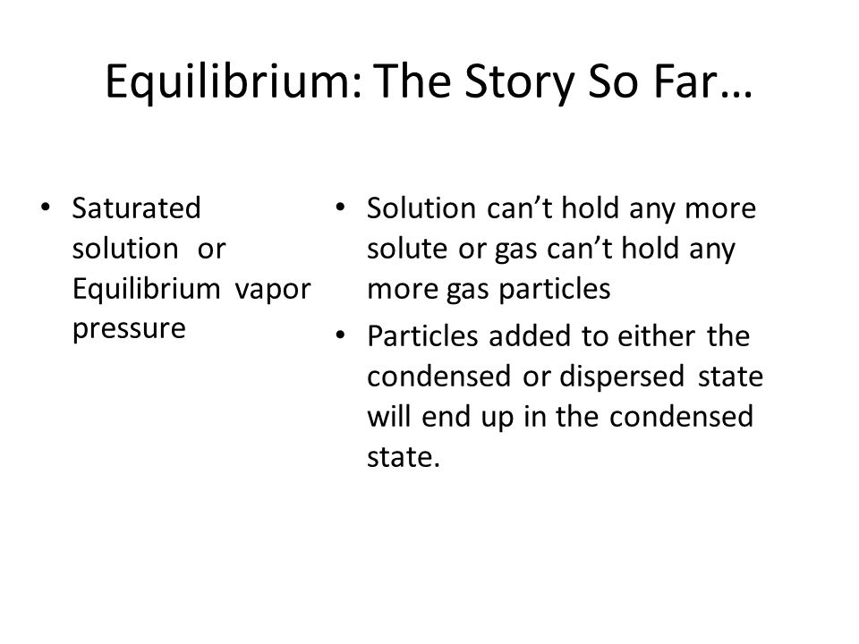 Equilibrium: The Story So Far… Condensed Phase Dispersed Phase Pure liquid or solid (l), (s) The rate of particles leaving the system does not depend on the amount Only surface particles are able to leave Solute particles in Solution or Gas (aq), (g) The rate of particles leaving the system does depend on the amount (concentration)