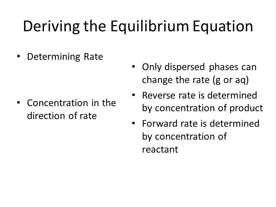 Deriving the Equilibrium Equation Equilibrium K eq Rate reverse  Rate forward We want to eliminate  symbol (need a constant) Rate reverse = (K eq ) Rate forward OR K eq = Rate reverse/Rate forward