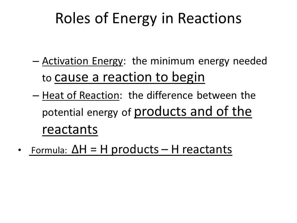 Roles of Energy in Reactions – Activation Energy: the minimum energy needed to cause a reaction to begin – Heat of Reaction: the difference between the potential energy of products and of the reactants Formula: ∆H = H products – H reactants