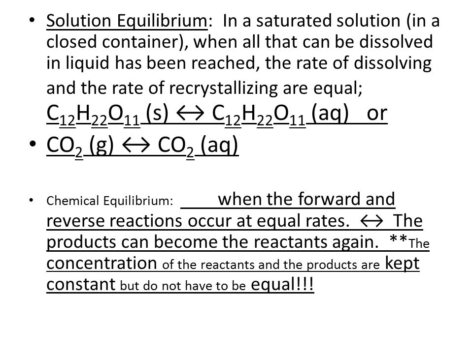 Solution Equilibrium: In a saturated solution (in a closed container), when all that can be dissolved in liquid has been reached, the rate of dissolving and the rate of recrystallizing are equal; C 12 H 22 O 11 (s) ↔ C 12 H 22 O 11 (aq) or CO 2 (g) ↔ CO 2 (aq) Chemical Equilibrium: when the forward and reverse reactions occur at equal rates.