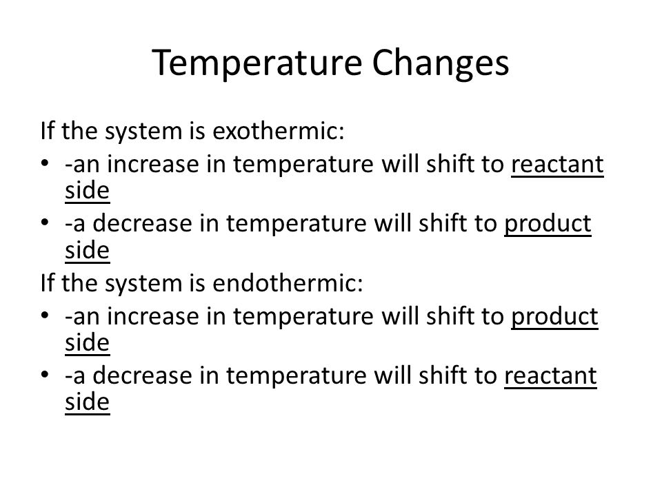 Temperature Changes If the system is exothermic: -an increase in temperature will shift to reactant side -a decrease in temperature will shift to product side If the system is endothermic: -an increase in temperature will shift to product side -a decrease in temperature will shift to reactant side