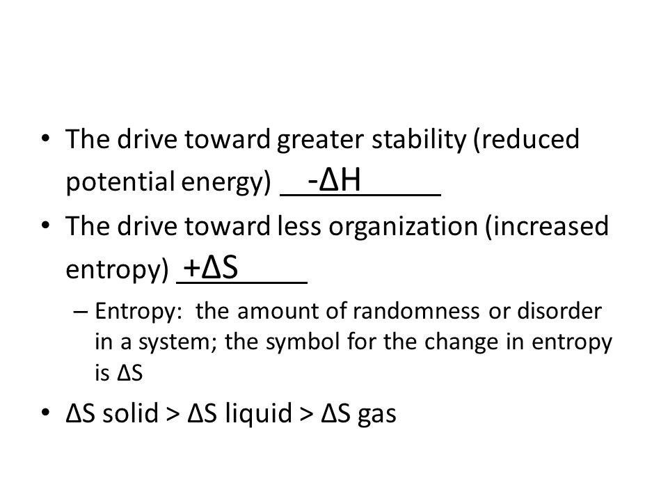 The drive toward greater stability (reduced potential energy) -∆H The drive toward less organization (increased entropy) +∆S – Entropy: the amount of randomness or disorder in a system; the symbol for the change in entropy is ∆S ∆S solid > ∆S liquid > ∆S gas