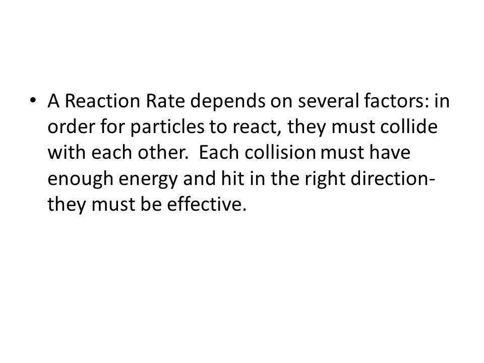 A Reaction Rate depends on several factors: in order for particles to react, they must collide with each other.