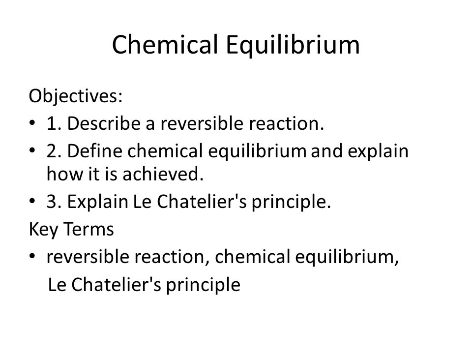 Chemical Equilibrium Objectives: 1. Describe a reversible reaction.