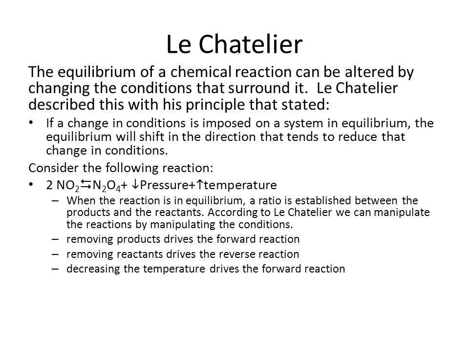 Le Chatelier The equilibrium of a chemical reaction can be altered by changing the conditions that surround it.