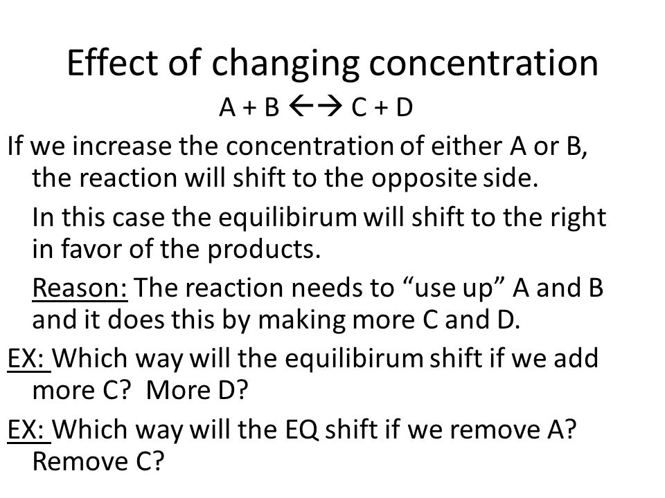 Effect of changing concentration A + B  C + D If we increase the concentration of either A or B, the reaction will shift to the opposite side.
