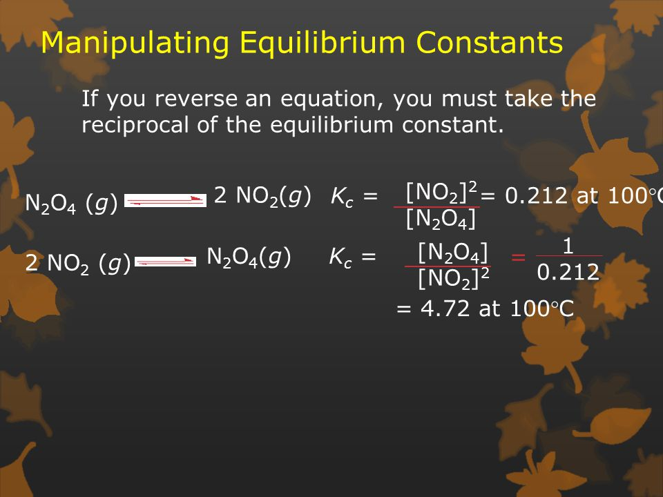 Manipulating Equilibrium Constants If you reverse an equation, you must take the reciprocal of the equilibrium constant.