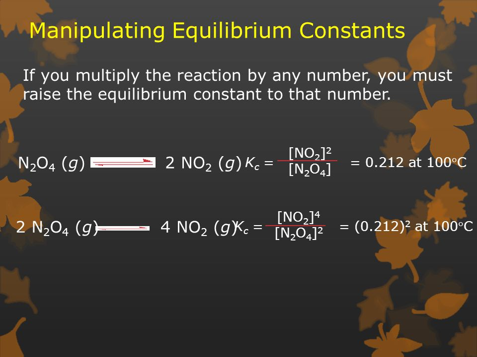 Manipulating Equilibrium Constants If you multiply the reaction by any number, you must raise the equilibrium constant to that number.